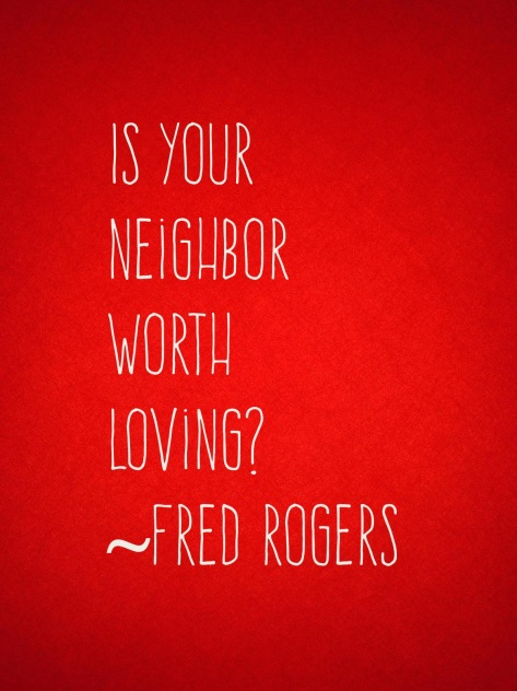 """Is your neighbor worth loving?"" ~ Fred Rogers"