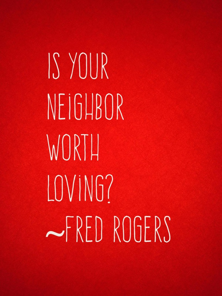 """""""Is your neighbor worth loving?"""" ~ Fred Rogers"""